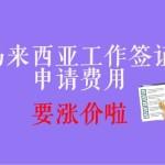 【大马EP】马来西亚工作签证费用或于今年6月份面临上调